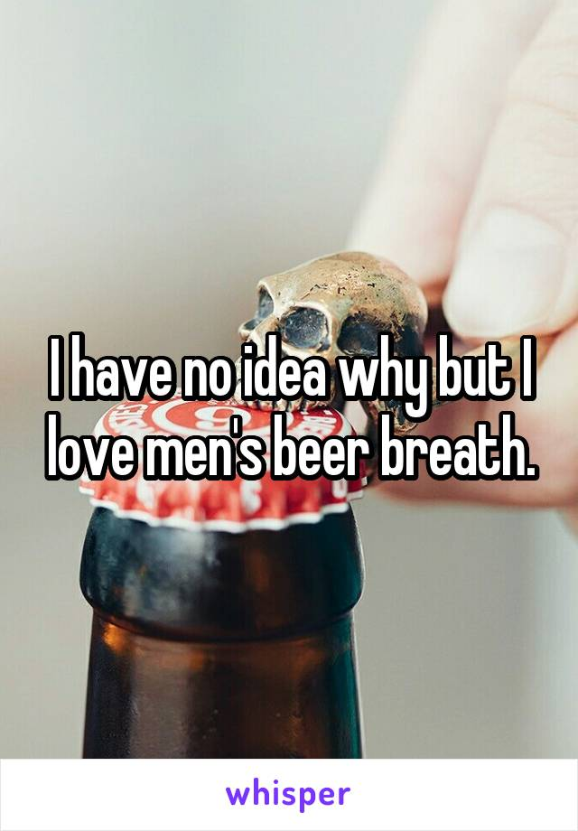I have no idea why but I love men's beer breath.