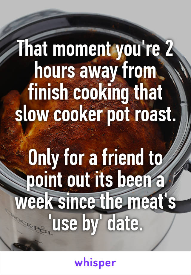 That moment you're 2 hours away from finish cooking that slow cooker pot roast.  Only for a friend to point out its been a week since the meat's 'use by' date.