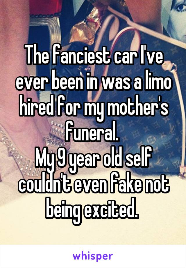 The fanciest car I've ever been in was a limo hired for my mother's funeral.  My 9 year old self couldn't even fake not being excited.