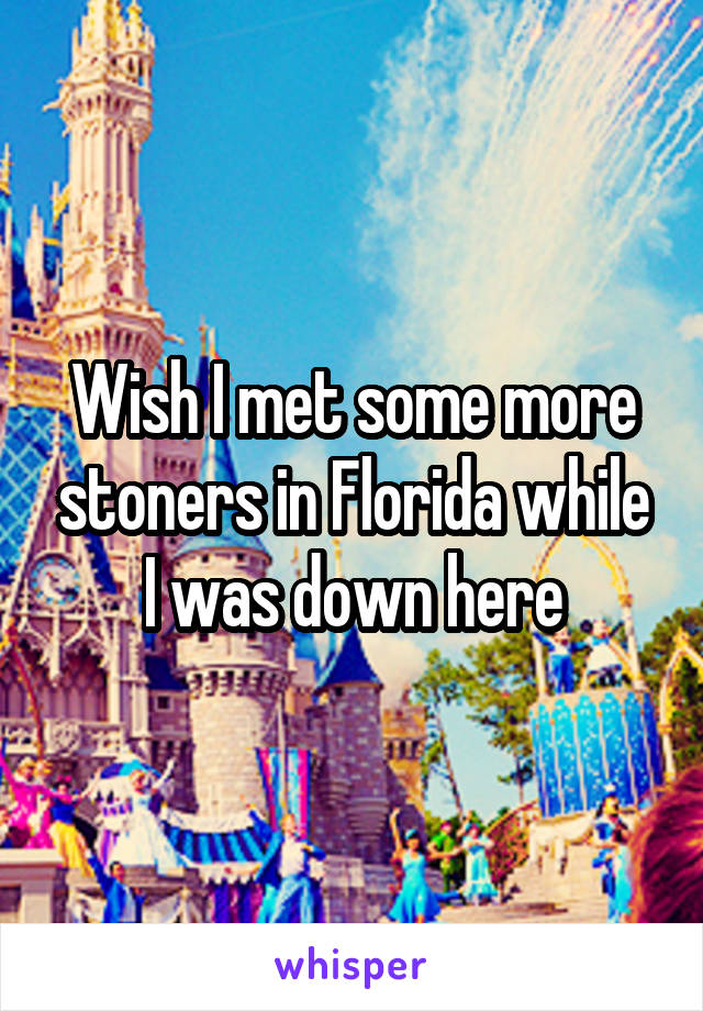 Wish I met some more stoners in Florida while I was down here