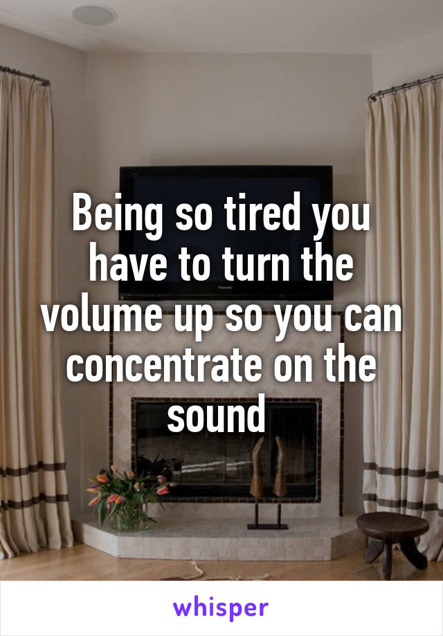 Being so tired you have to turn the volume up so you can concentrate on the sound