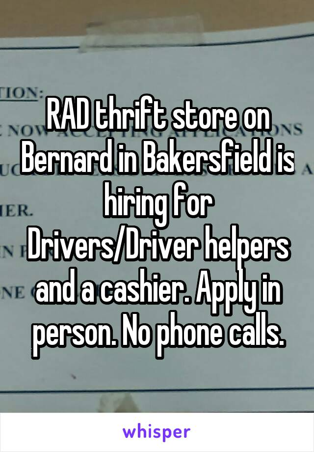 RAD thrift store on Bernard in Bakersfield is hiring for Drivers/Driver helpers and a cashier. Apply in person. No phone calls.