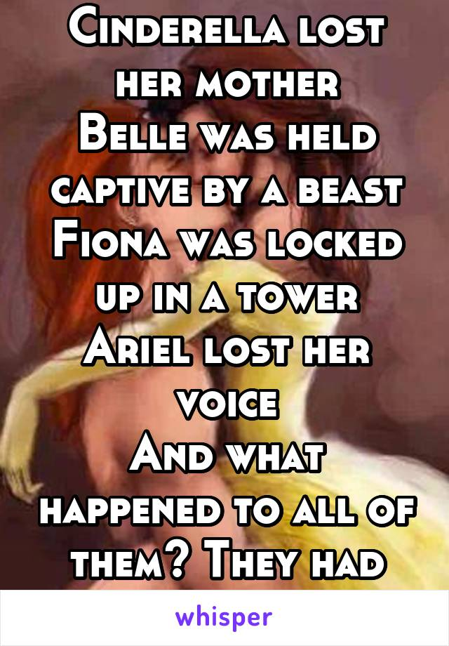 Cinderella lost her mother Belle was held captive by a beast Fiona was locked up in a tower Ariel lost her voice And what happened to all of them? They had happy endings