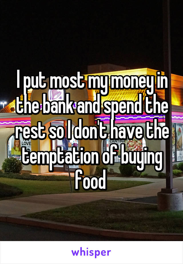I put most my money in the bank and spend the rest so I don't have the temptation of buying food