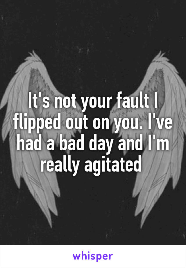 It's not your fault I flipped out on you. I've had a bad day and I'm really agitated