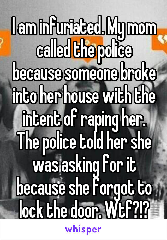 I am infuriated. My mom called the police because someone broke into her house with the intent of raping her. The police told her she was asking for it because she forgot to lock the door. Wtf?!?