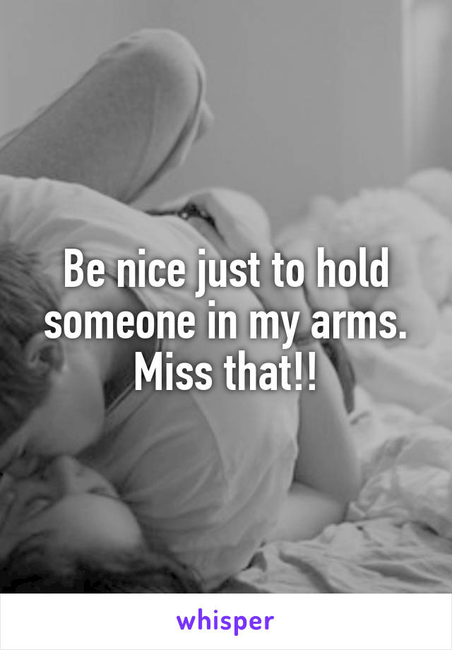 Be nice just to hold someone in my arms. Miss that!!