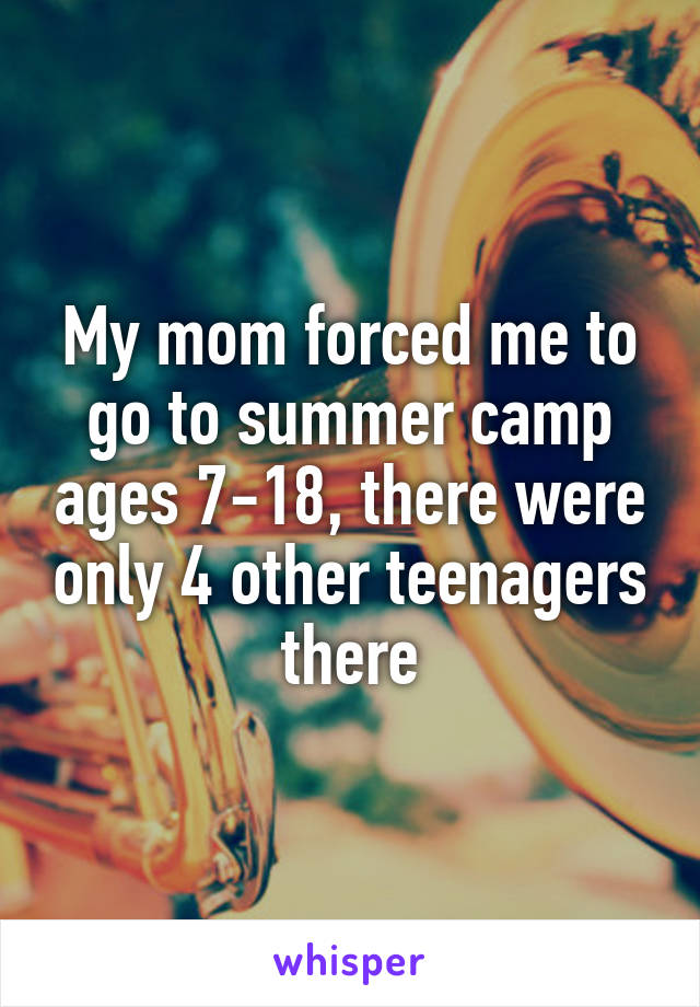My mom forced me to go to summer camp ages 7-18, there were only 4 other teenagers there