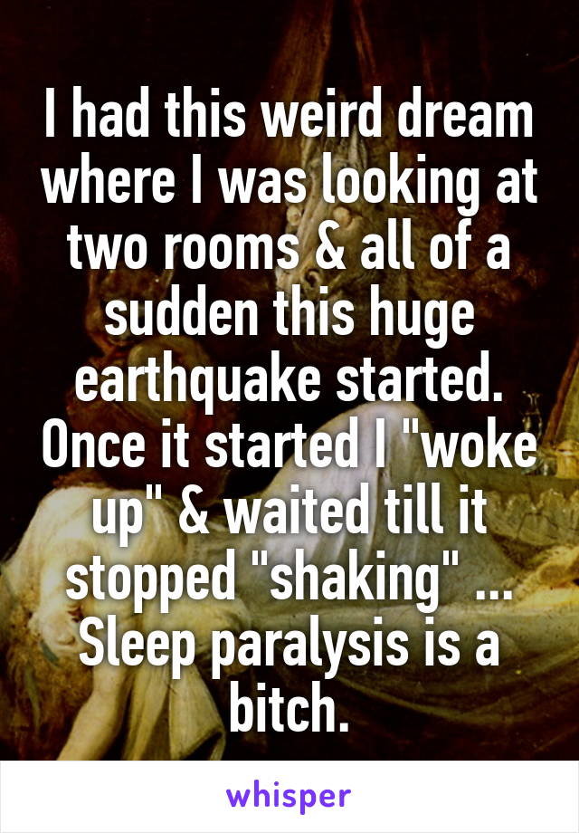 """I had this weird dream where I was looking at two rooms & all of a sudden this huge earthquake started. Once it started I """"woke up"""" & waited till it stopped """"shaking"""" ... Sleep paralysis is a bitch."""