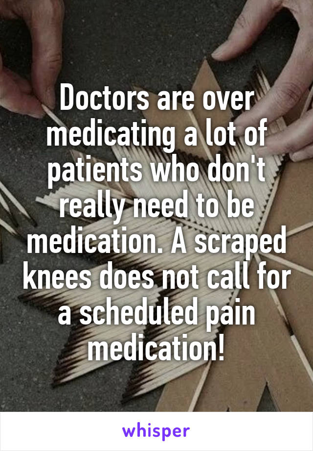 Doctors are over medicating a lot of patients who don't really need to be medication. A scraped knees does not call for a scheduled pain medication!