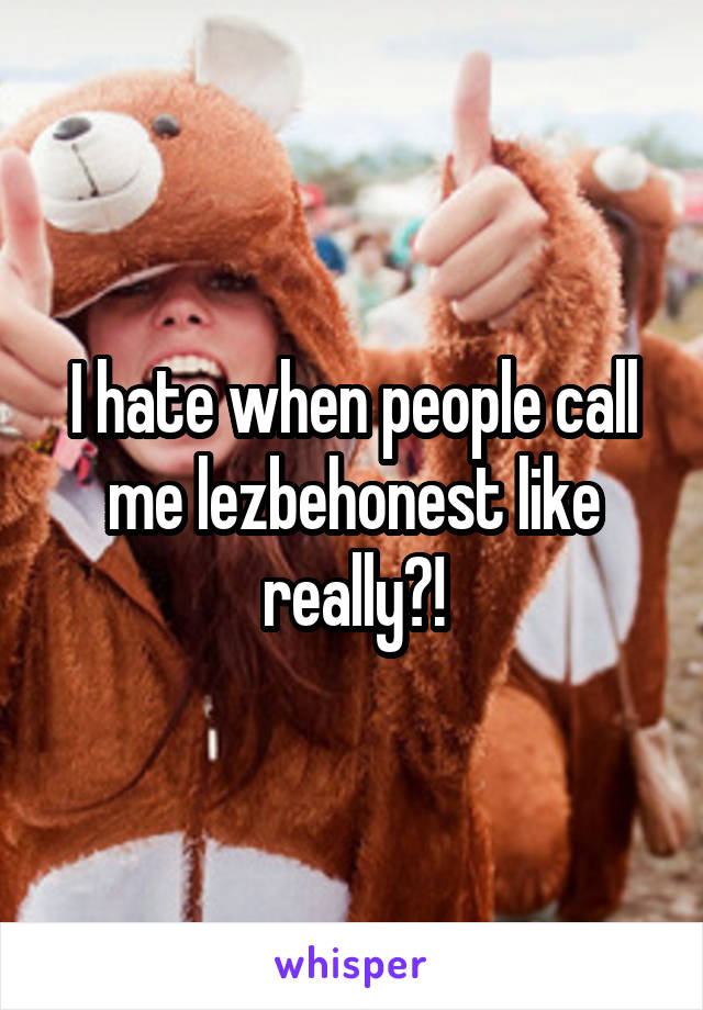 I hate when people call me lezbehonest like really?!