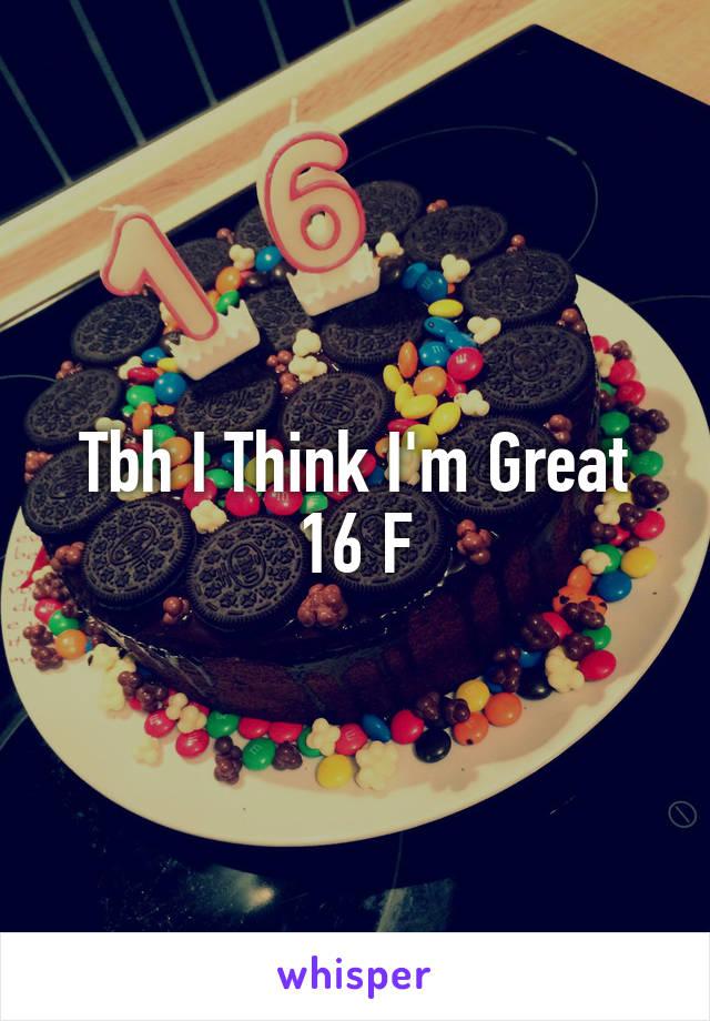 Tbh I Think I'm Great 16 F