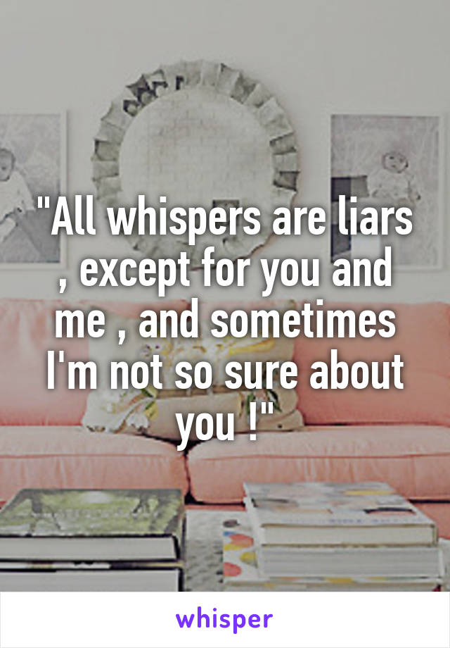 """""""All whispers are liars , except for you and me , and sometimes I'm not so sure about you !"""""""