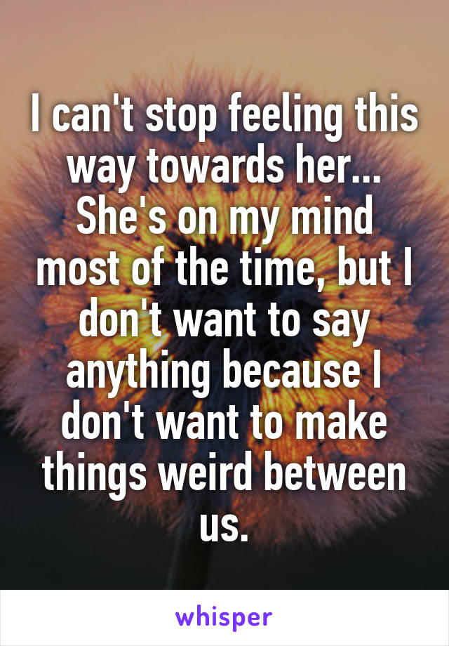 I can't stop feeling this way towards her... She's on my mind most of the time, but I don't want to say anything because I don't want to make things weird between us.
