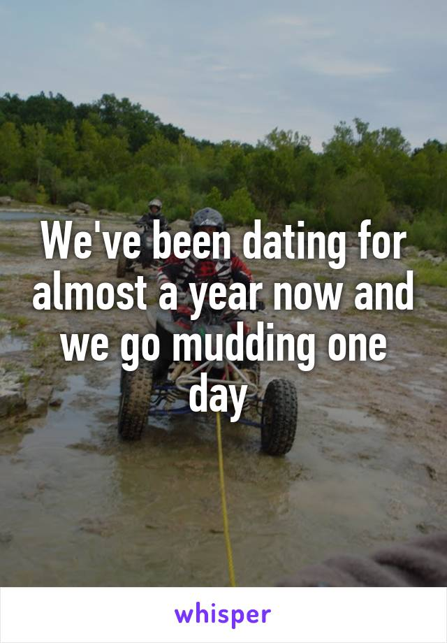We've been dating for almost a year now and we go mudding one day