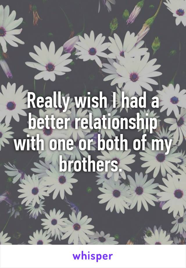 Really wish I had a better relationship with one or both of my brothers.