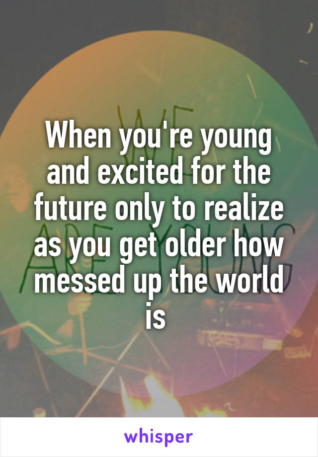 When you're young and excited for the future only to realize as you get older how messed up the world is