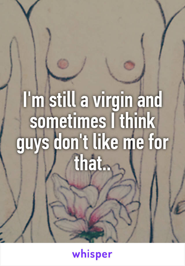 I'm still a virgin and sometimes I think guys don't like me for that..