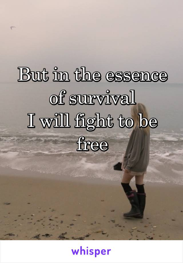 But in the essence of survival I will fight to be free