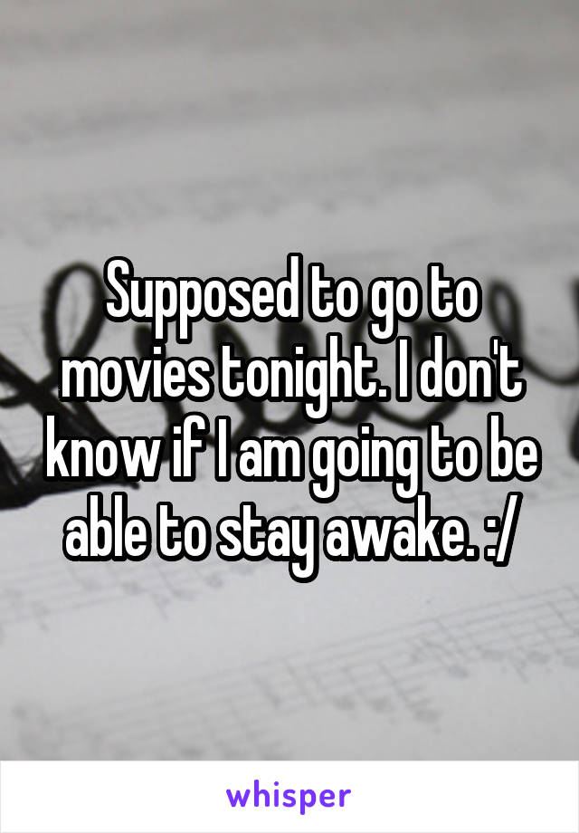 Supposed to go to movies tonight. I don't know if I am going to be able to stay awake. :/