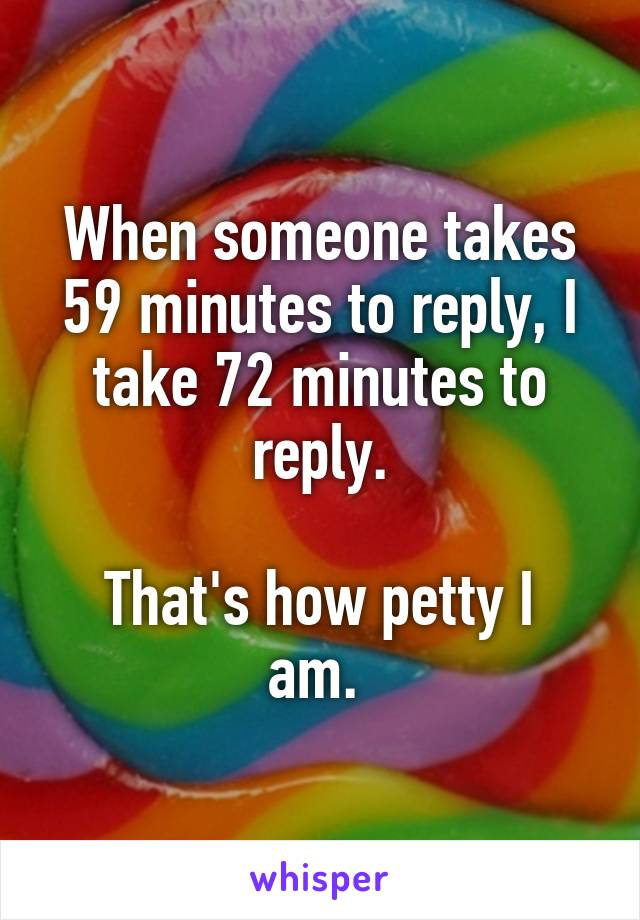 When someone takes 59 minutes to reply, I take 72 minutes to reply.  That's how petty I am.