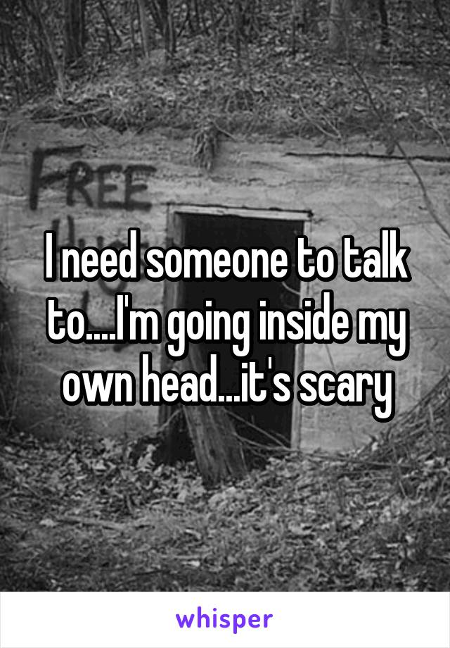 I need someone to talk to....I'm going inside my own head...it's scary