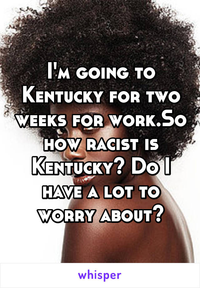 I'm going to Kentucky for two weeks for work.So how racist is Kentucky? Do I have a lot to worry about?