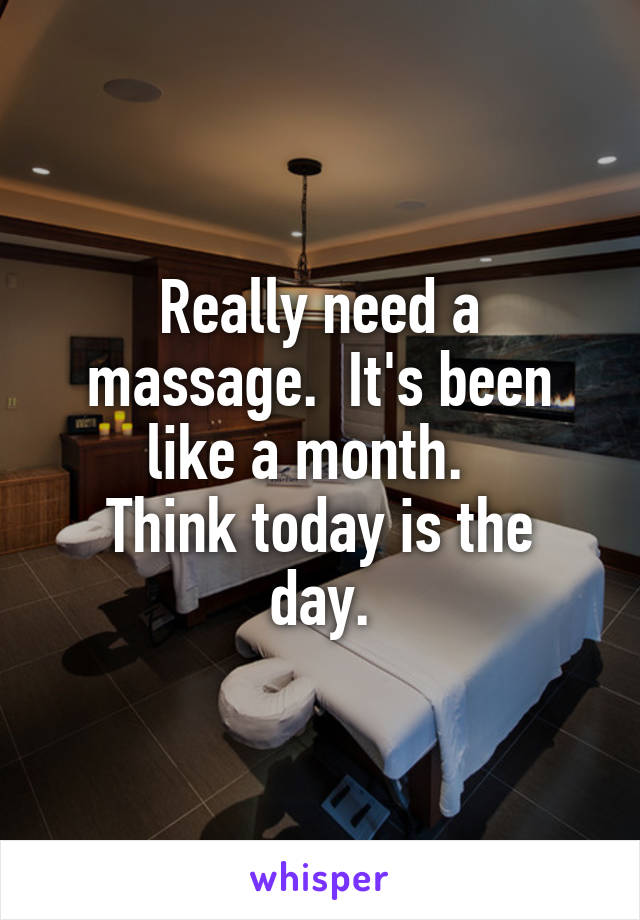 Really need a massage.  It's been like a month.   Think today is the day.