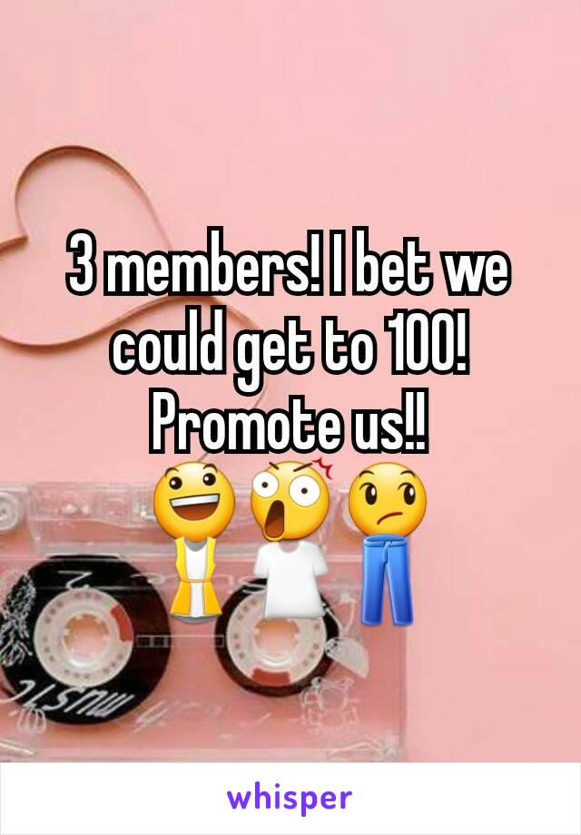 3 members! I bet we could get to 100! Promote us!! 😃😲😞 👚👕👖