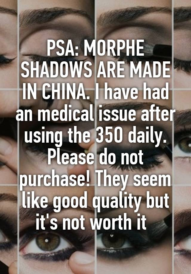 PSA: MORPHE SHADOWS ARE MADE IN CHINA  I have had an medical issue