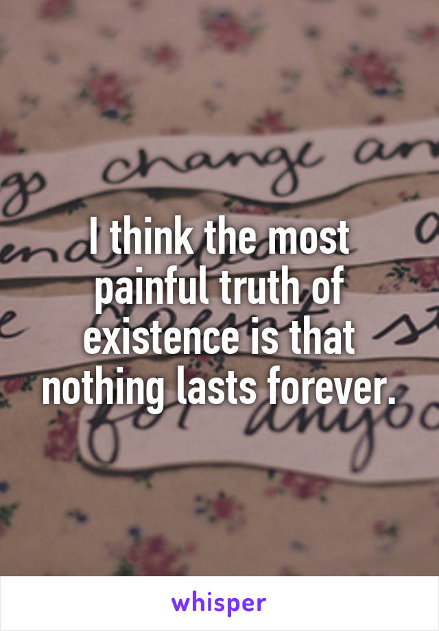 I think the most painful truth of existence is that nothing lasts forever.