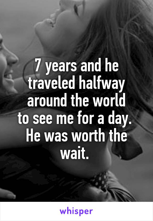 7 years and he traveled halfway around the world to see me for a day.  He was worth the wait.