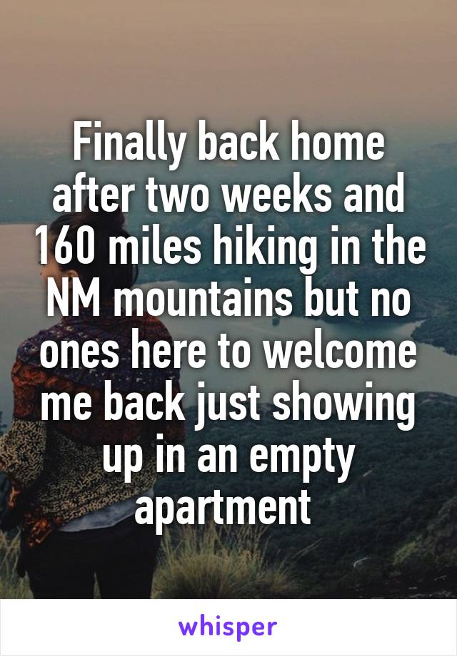 Finally back home after two weeks and 160 miles hiking in the NM mountains but no ones here to welcome me back just showing up in an empty apartment