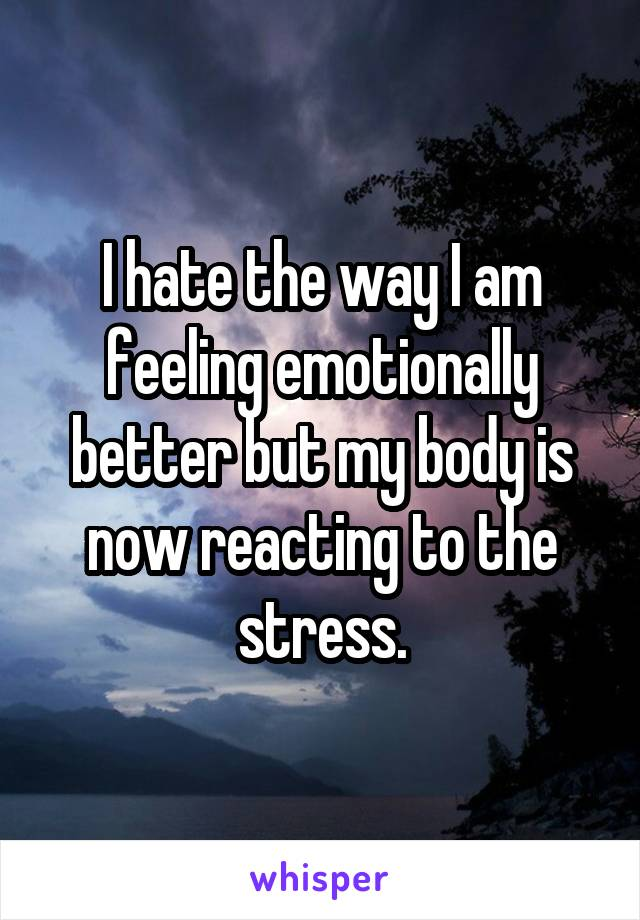 I hate the way I am feeling emotionally better but my body is now reacting to the stress.