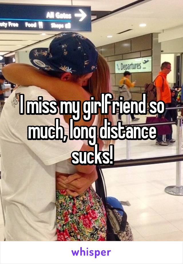 I miss my girlfriend so much, long distance sucks!