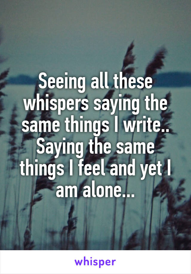 Seeing all these whispers saying the same things I write.. Saying the same things I feel and yet I am alone...