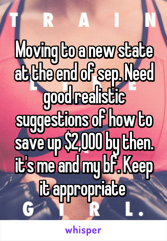 Moving to a new state at the end of sep. Need good realistic suggestions of how to save up $2,000 by then. it's me and my bf. Keep it appropriate