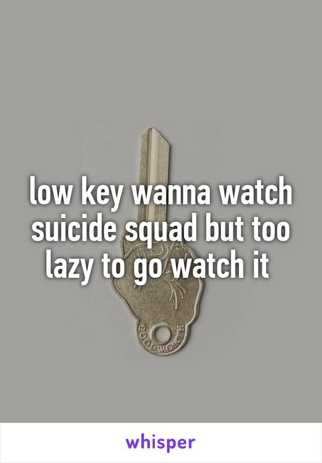 low key wanna watch suicide squad but too lazy to go watch it