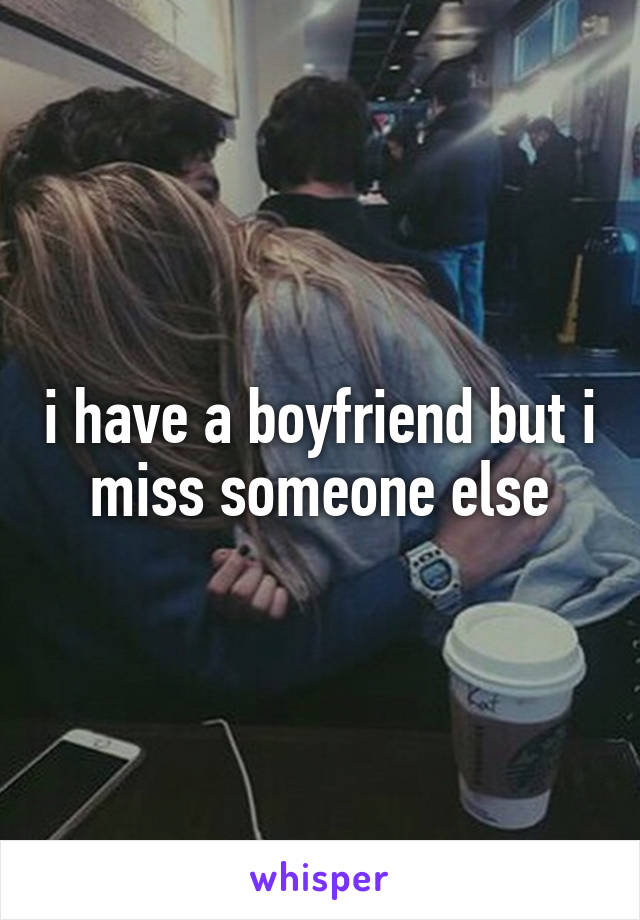i have a boyfriend but i miss someone else