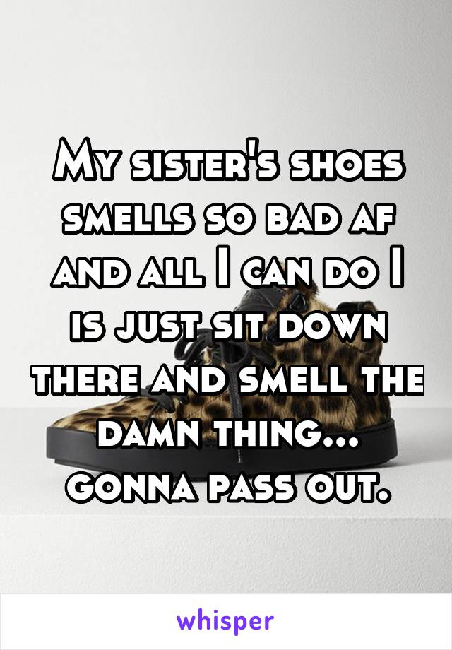 My sister's shoes smells so bad af and all I can do I is just sit down there and smell the damn thing... gonna pass out.