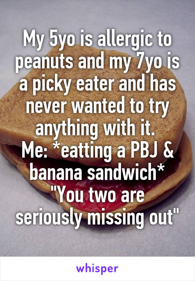"""My 5yo is allergic to peanuts and my 7yo is a picky eater and has never wanted to try anything with it.  Me: *eatting a PBJ & banana sandwich* """"You two are seriously missing out"""""""