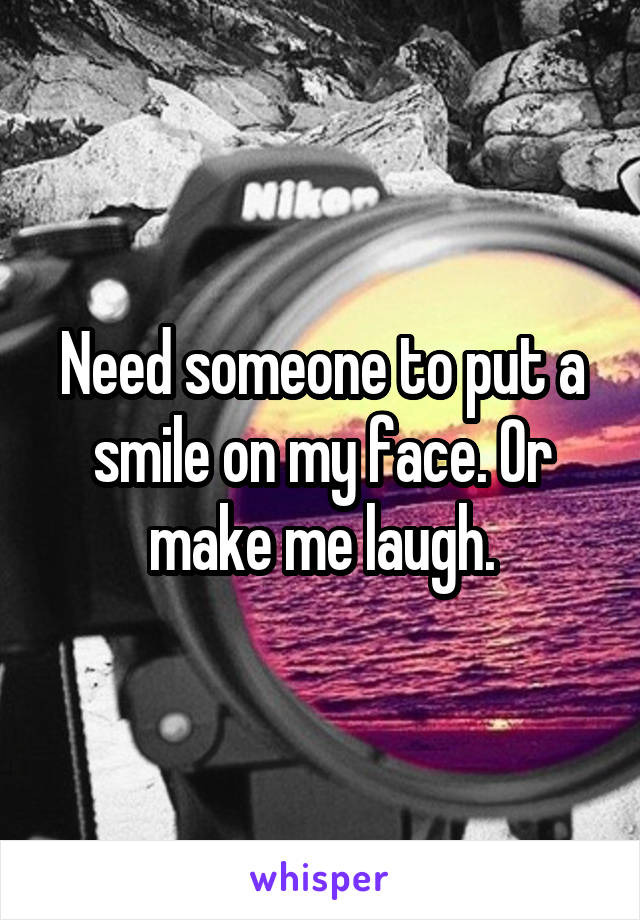 Need someone to put a smile on my face. Or make me laugh.