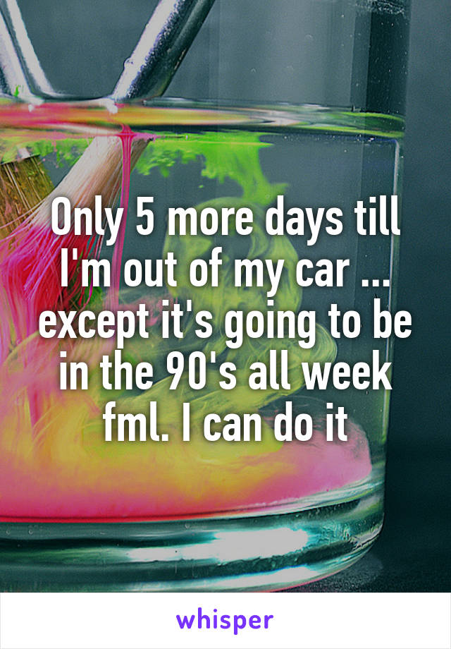 Only 5 more days till I'm out of my car ... except it's going to be in the 90's all week fml. I can do it