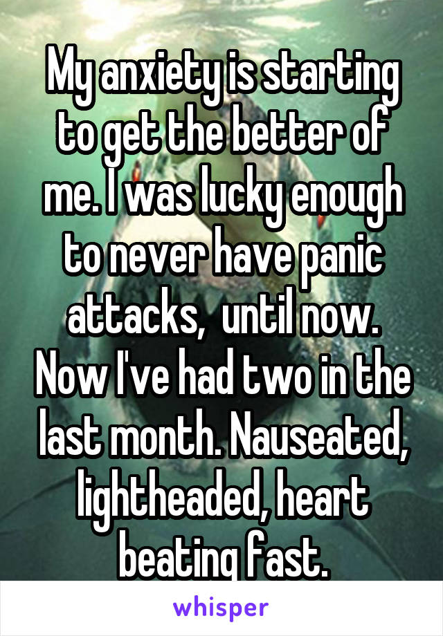 My anxiety is starting to get the better of me. I was lucky enough to never have panic attacks,  until now. Now I've had two in the last month. Nauseated, lightheaded, heart beating fast.