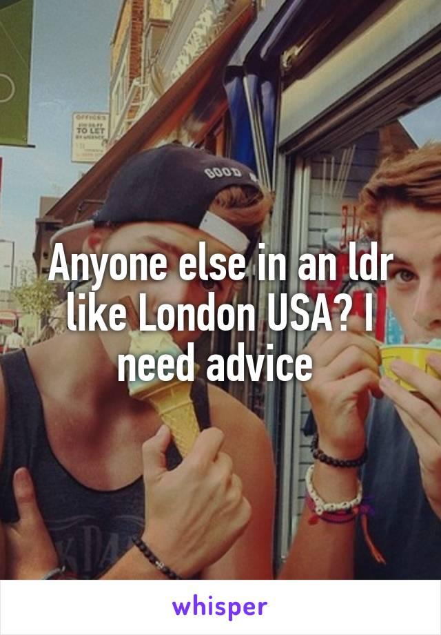 Anyone else in an ldr like London USA? I need advice