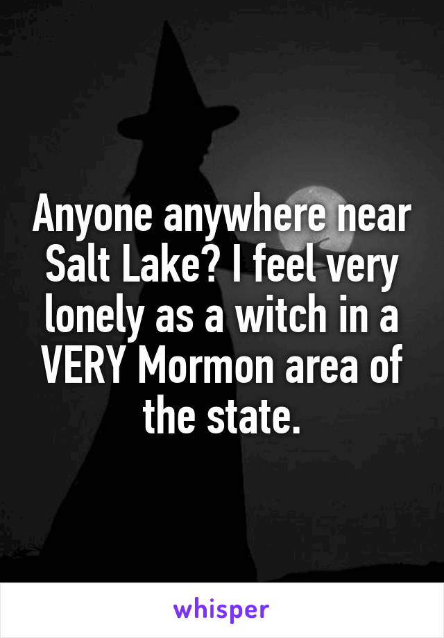 Anyone anywhere near Salt Lake? I feel very lonely as a witch in a VERY Mormon area of the state.