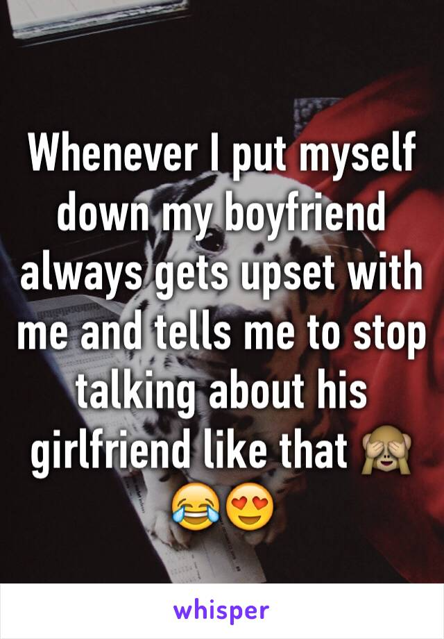 Whenever I put myself down my boyfriend always gets upset with me and tells me to stop talking about his girlfriend like that 🙈😂😍