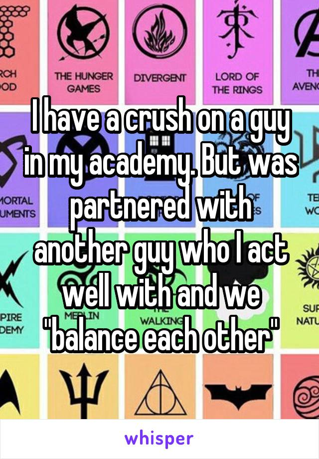 """I have a crush on a guy in my academy. But was partnered with another guy who I act well with and we """"balance each other"""""""