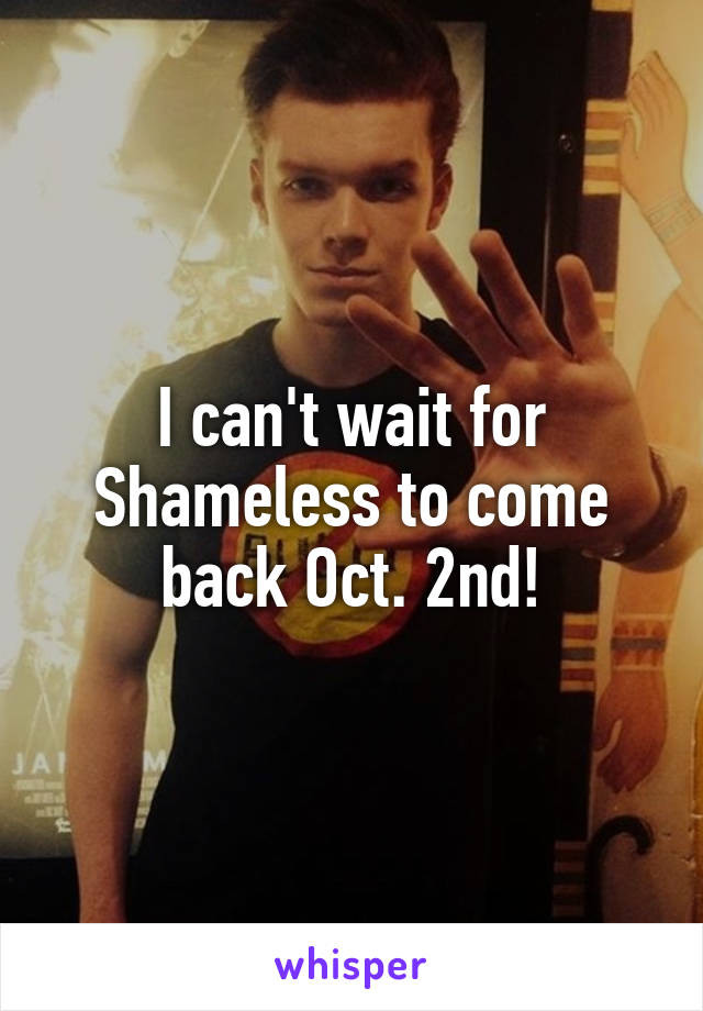 I can't wait for Shameless to come back Oct. 2nd!