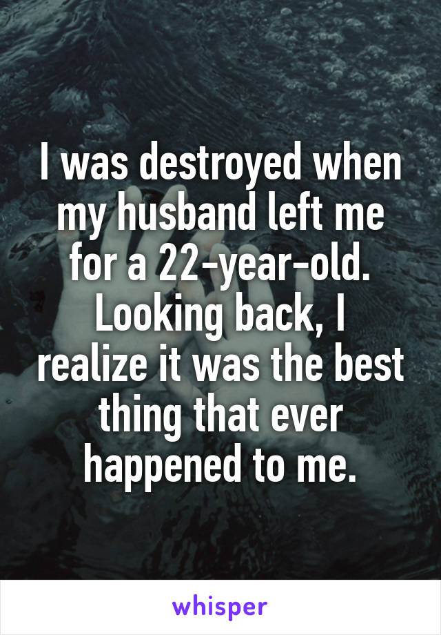 I was destroyed when my husband left me for a 22-year-old. Looking back, I realize it was the best thing that ever happened to me.